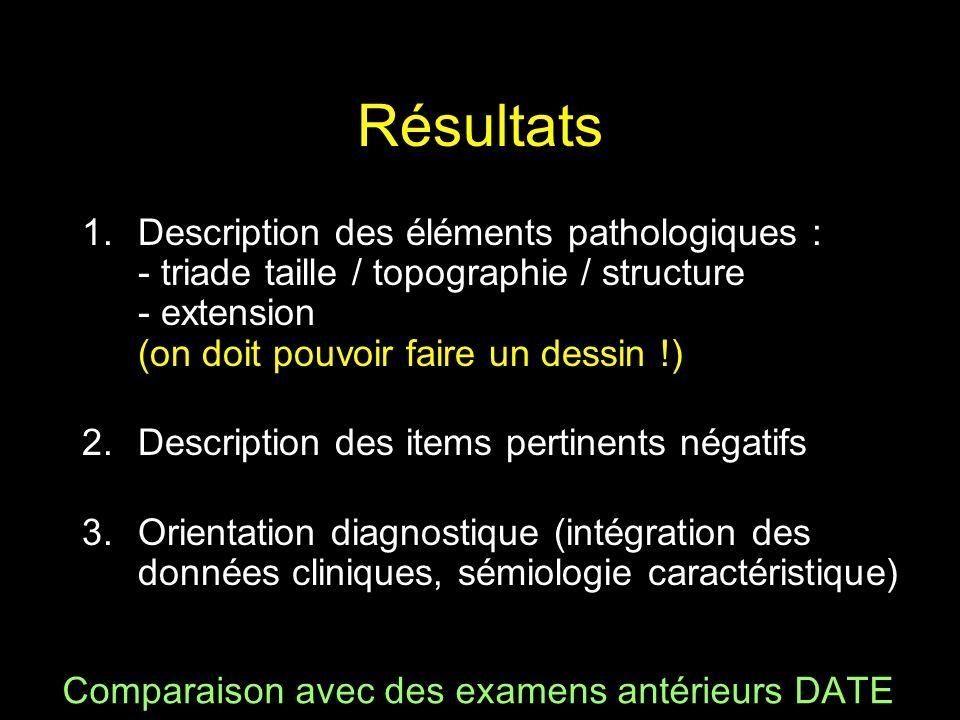 Résultats 1.Description des éléments pathologiques : - triade taille / topographie / structure - extension (on doit pouvoir faire un dessin !) 2.Descr