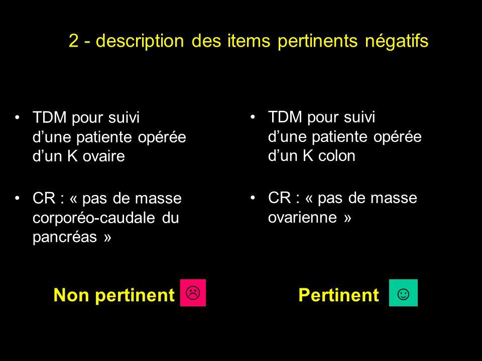 2 - description des items pertinents négatifs TDM pour suivi dune patiente opérée dun K ovaire CR : « pas de masse corporéo-caudale du pancréas » TDM