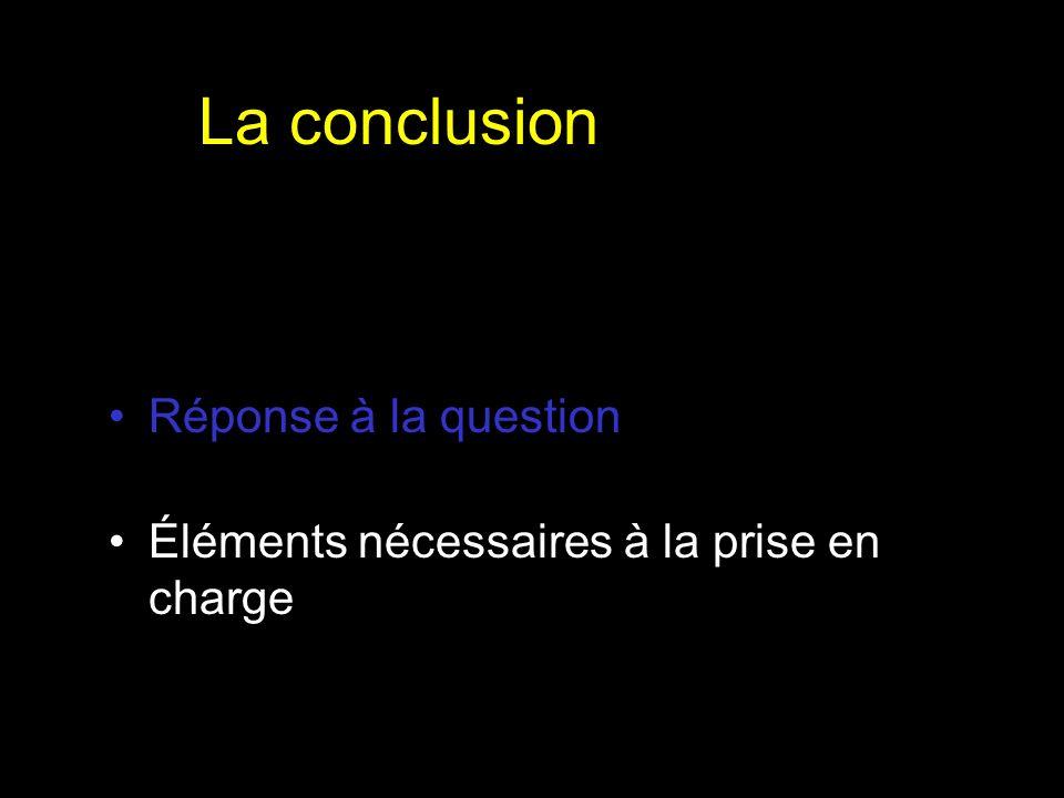 La conclusion Réponse à la question Éléments nécessaires à la prise en charge