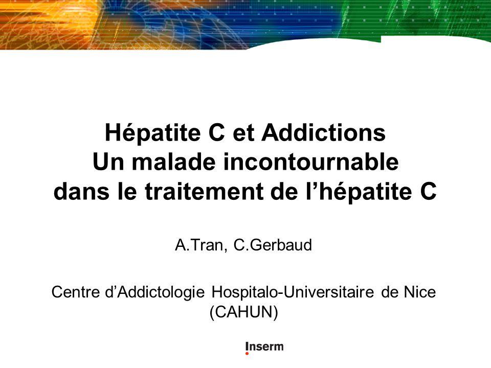 Hépatite C et Addictions Un malade incontournable dans le traitement de lhépatite C A.Tran, C.Gerbaud Centre dAddictologie Hospitalo-Universitaire de Nice (CAHUN)