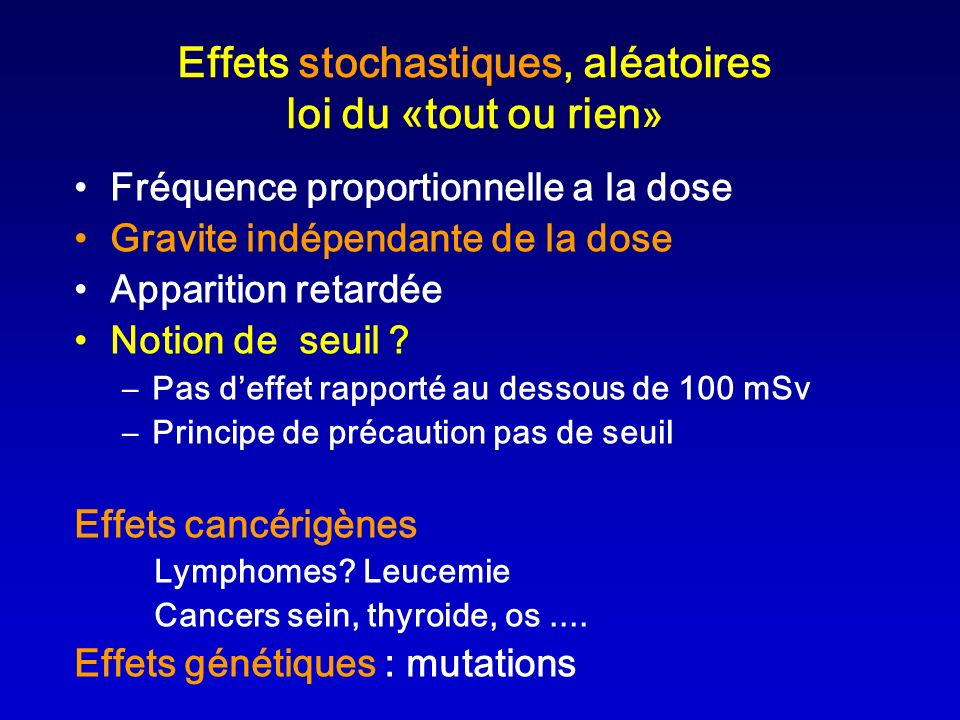 Effets stochastiques, aléatoires loi du «tout ou rien » Fréquence proportionnelle a la dose Gravite indépendante de la dose Apparition retardée Notion