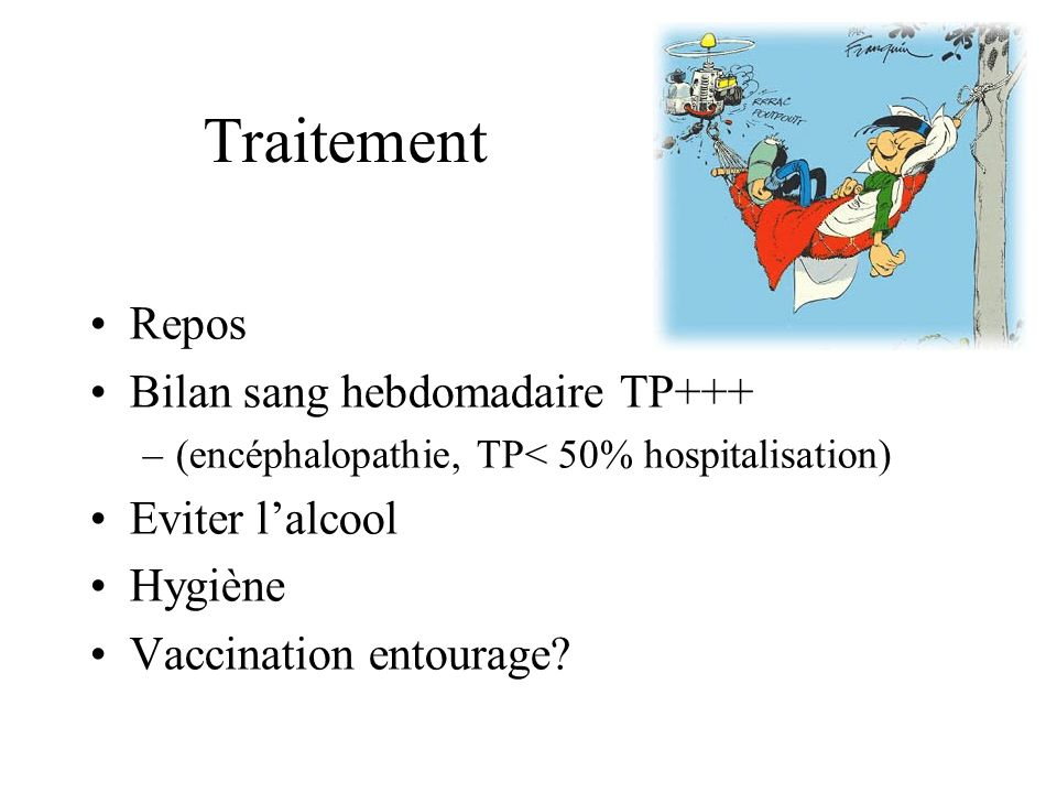 Traitement Repos Bilan sang hebdomadaire TP+++ –(encéphalopathie, TP< 50% hospitalisation) Eviter lalcool Hygiène Vaccination entourage?