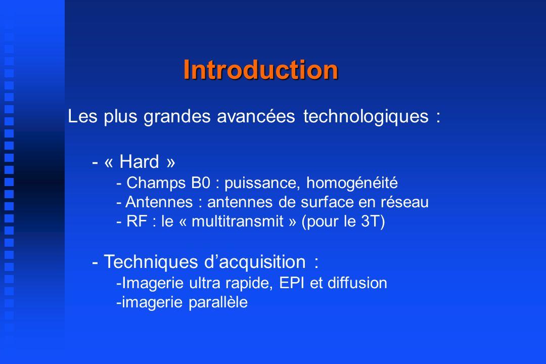 Introduction Les plus grandes avancées technologiques : - « Hard » - Champs B0 : puissance, homogénéité - Antennes : antennes de surface en réseau - RF : le « multitransmit » (pour le 3T) - Techniques dacquisition : -Imagerie ultra rapide, EPI et diffusion -imagerie parallèle