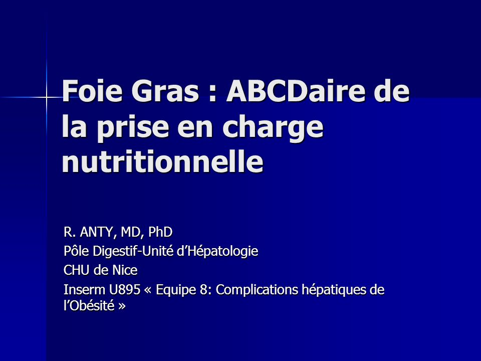 Foie Gras : ABCDaire de la prise en charge nutritionnelle R. ANTY, MD, PhD Pôle Digestif-Unité dHépatologie CHU de Nice Inserm U895 « Equipe 8: Compli