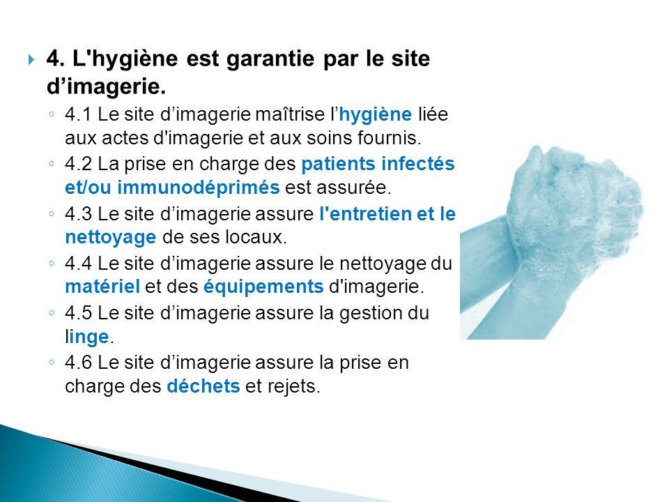 4. L'hygiène est garantie par le site dimagerie. 4.1 Le site dimagerie maîtrise lhygiène liée aux actes d'imagerie et aux soins fournis. 4.2 La prise