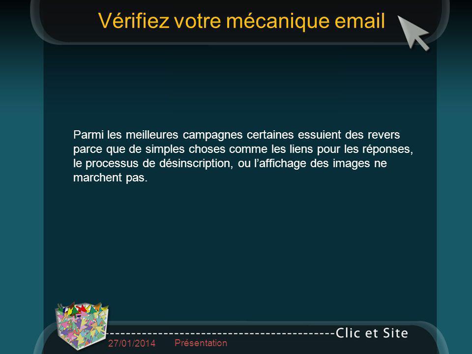 Vérifiez votre mécanique email 27/01/2014 Présentation Parmi les meilleures campagnes certaines essuient des revers parce que de simples choses comme les liens pour les réponses, le processus de désinscription, ou laffichage des images ne marchent pas.