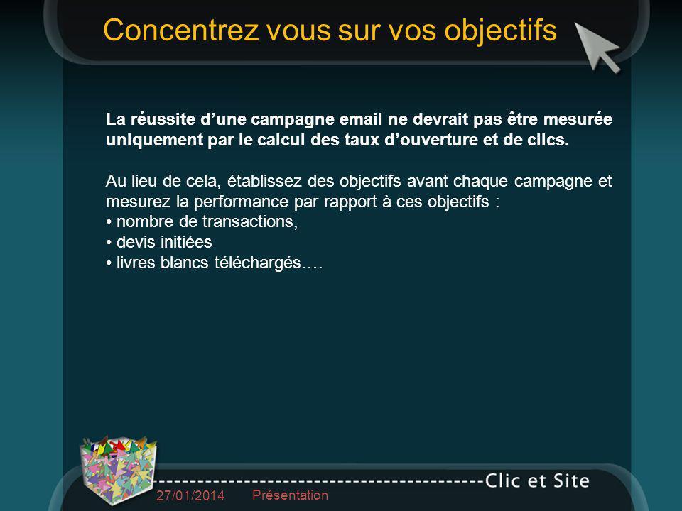 Concentrez vous sur vos objectifs 27/01/2014 Présentation La réussite dune campagne email ne devrait pas être mesurée uniquement par le calcul des taux douverture et de clics.