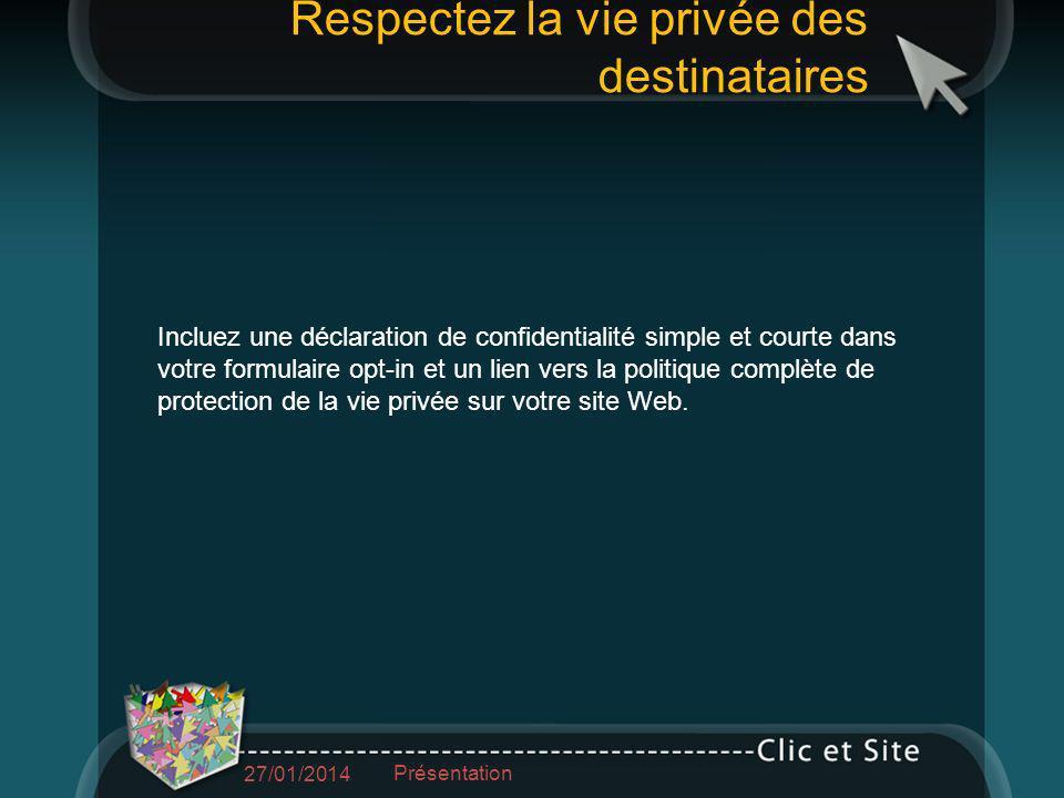 Respectez la vie privée des destinataires 27/01/2014 Présentation Incluez une déclaration de confidentialité simple et courte dans votre formulaire opt-in et un lien vers la politique complète de protection de la vie privée sur votre site Web.