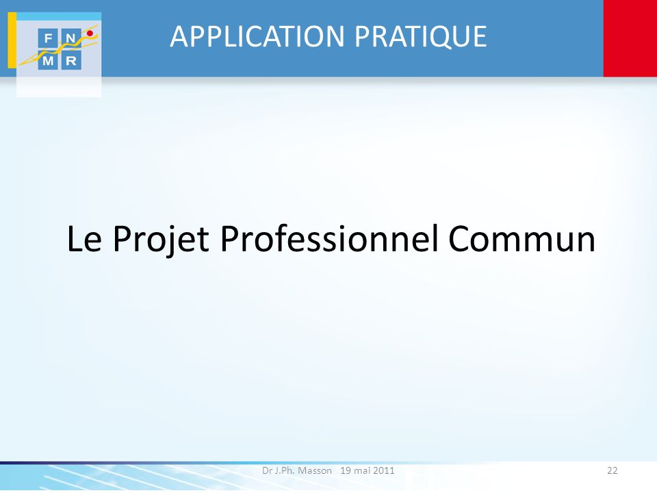 APPLICATION PRATIQUE Le Projet Professionnel Commun Dr J.Ph. Masson 19 mai 201122