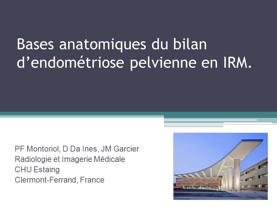 Bases anatomiques du bilan dendométriose pelvienne en IRM. PF Montoriol, D Da Ines, JM Garcier Radiologie et Imagerie Médicale CHU Estaing Clermont-Fe