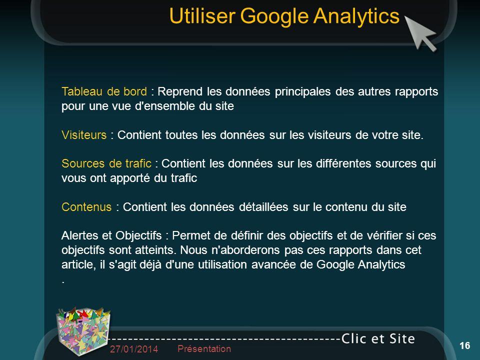 Utiliser Google Analytics Tableau de bord : Reprend les données principales des autres rapports pour une vue d ensemble du site Visiteurs : Contient toutes les données sur les visiteurs de votre site.