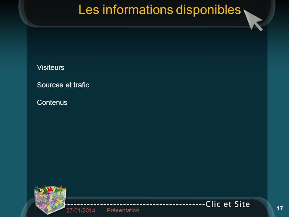 Les informations disponibles Visiteurs Sources et trafic Contenus 27/01/2014 Présentation 17
