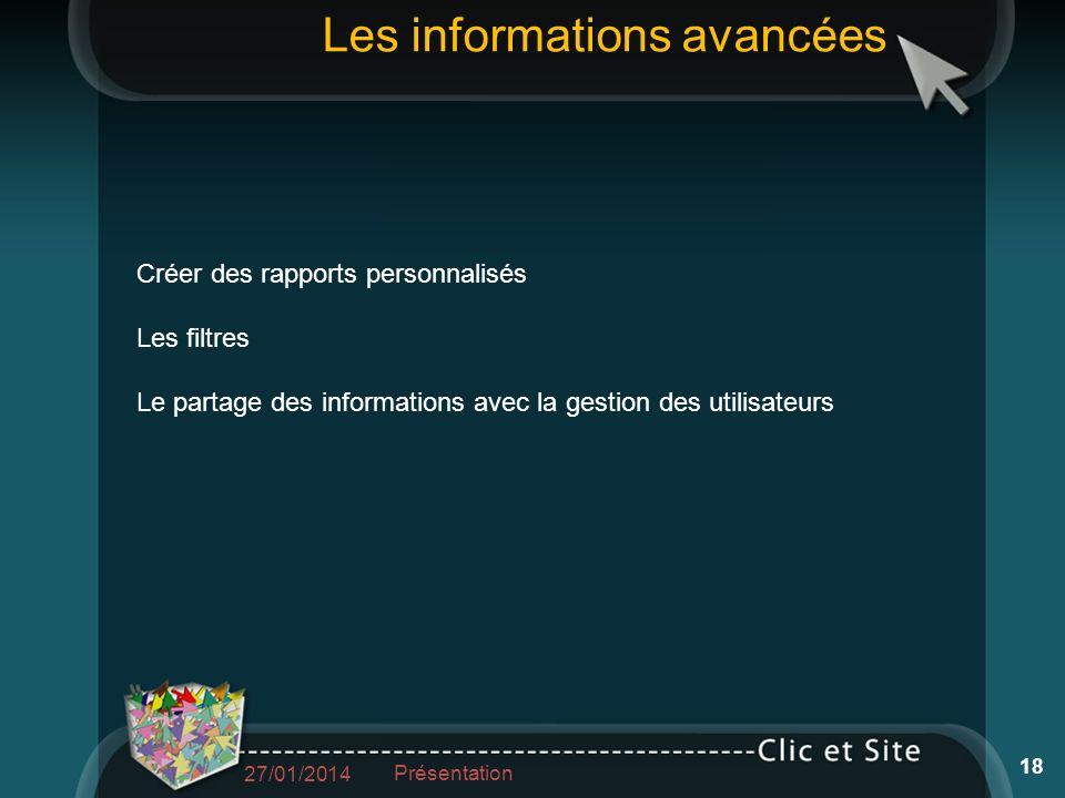 Les informations avancées Créer des rapports personnalisés Les filtres Le partage des informations avec la gestion des utilisateurs 27/01/2014 Présentation 18