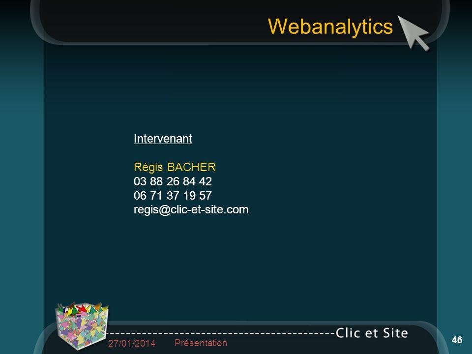 Webanalytics Intervenant Régis BACHER 03 88 26 84 42 06 71 37 19 57 regis@clic-et-site.com 27/01/2014 Présentation 46