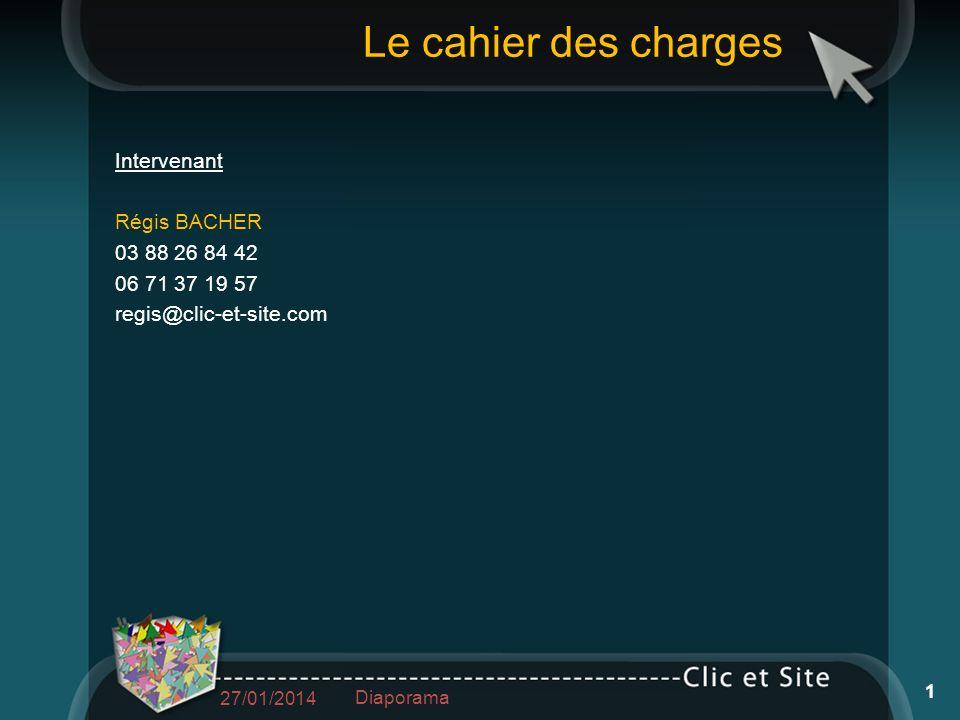 Le cahier des charges Intervenant Régis BACHER 03 88 26 84 42 06 71 37 19 57 regis@clic-et-site.com 27/01/2014 Diaporama 1