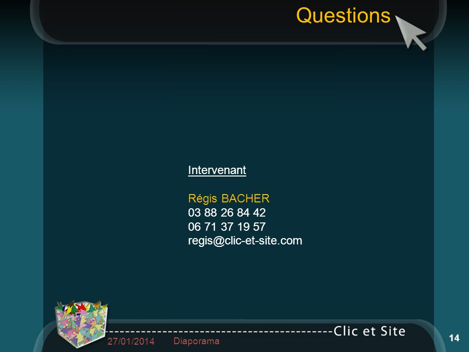Questions Intervenant Régis BACHER 03 88 26 84 42 06 71 37 19 57 regis@clic-et-site.com 27/01/2014 14 Diaporama