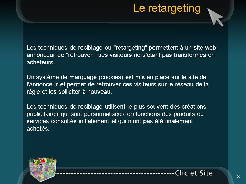 8 Le retargeting Les techniques de reciblage ou retargeting permettent à un site web annonceur de retrouver ses visiteurs ne sétant pas transformés en acheteurs.