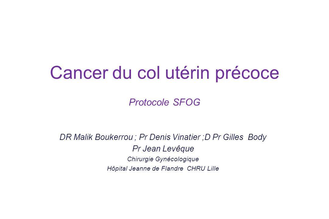 Cancer du col utérin précoce Protocole SFOG DR Malik Boukerrou ; Pr Denis Vinatier ;D Pr Gilles Body Pr Jean Levêque Chirurgie Gynécologique Hôpital J