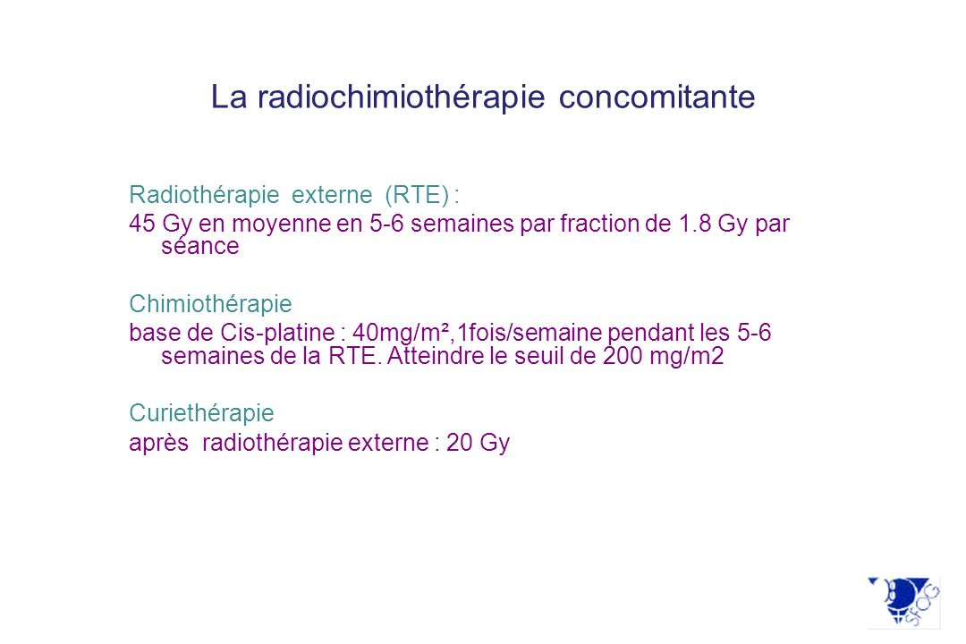 La radiochimiothérapie concomitante Radiothérapie externe (RTE) : 45 Gy en moyenne en 5-6 semaines par fraction de 1.8 Gy par séance Chimiothérapie ba