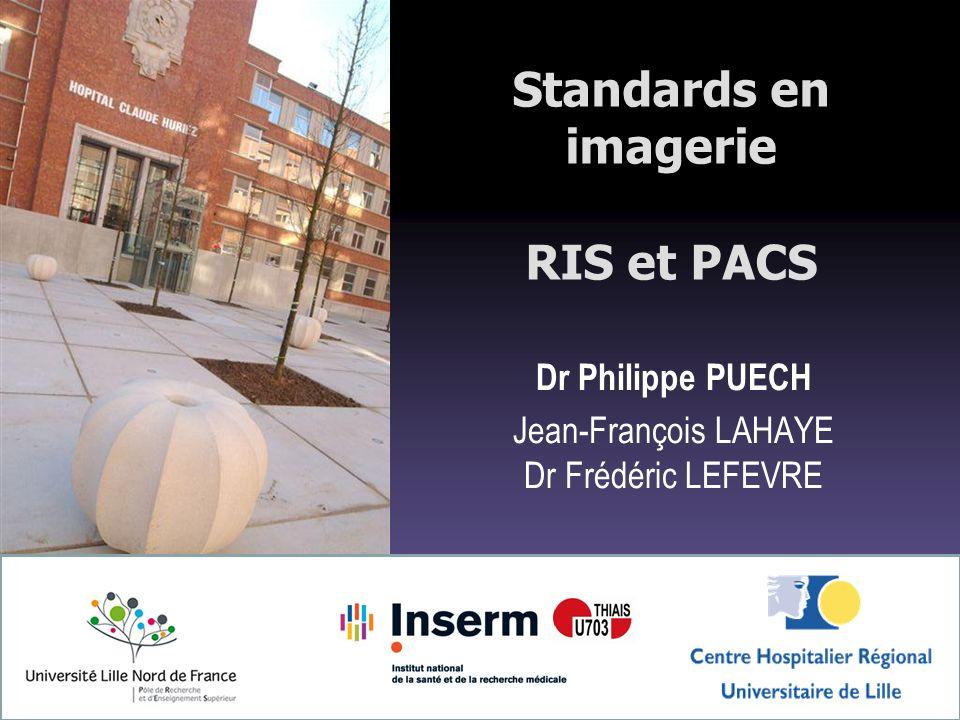 Standards en imagerie RIS et PACS Dr Philippe PUECH Jean-François LAHAYE Dr Frédéric LEFEVRE