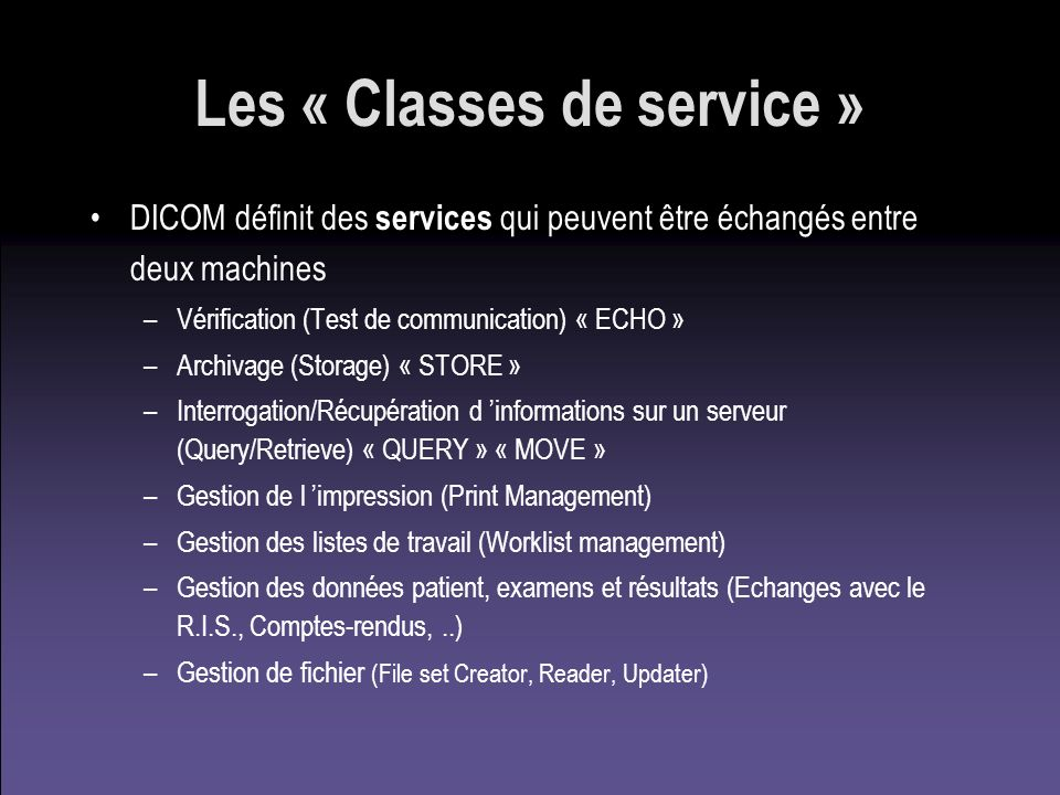 Les « Classes de service » DICOM définit des services qui peuvent être échangés entre deux machines –Vérification (Test de communication) « ECHO » –Ar