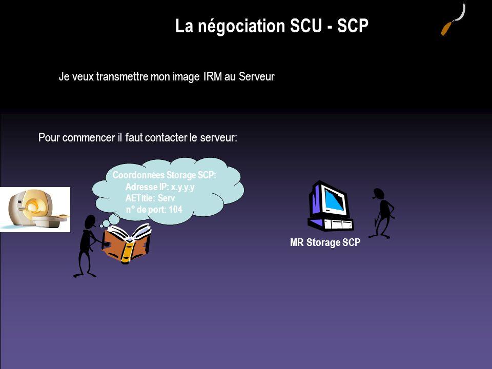 La négociation SCU - SCP Je veux transmettre mon image IRM au Serveur Coordonnées Storage SCP: Adresse IP: x.y.y.y AETitle: Serv n° de port: 104 MR St