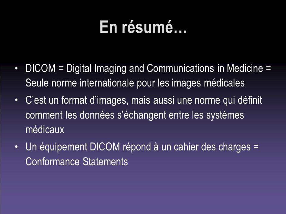 En résumé… DICOM = Digital Imaging and Communications in Medicine = Seule norme internationale pour les images médicales Cest un format dimages, mais