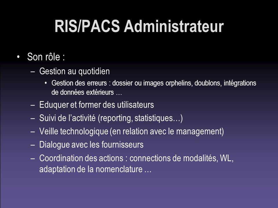 RIS/PACS Administrateur Son rôle : –Gestion au quotidien Gestion des erreurs : dossier ou images orphelins, doublons, intégrations de données extérieu