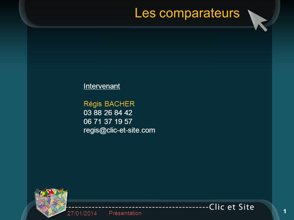 Intervenant Régis BACHER 03 88 26 84 42 06 71 37 19 57 regis@clic-et-site.com Les comparateurs 27/01/2014 Présentation 1