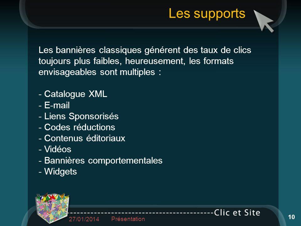 Les bannières classiques générent des taux de clics toujours plus faibles, heureusement, les formats envisageables sont multiples : - Catalogue XML - E-mail - Liens Sponsorisés - Codes réductions - Contenus éditoriaux - Vidéos - Bannières comportementales - Widgets Les supports 27/01/2014 Présentation 10