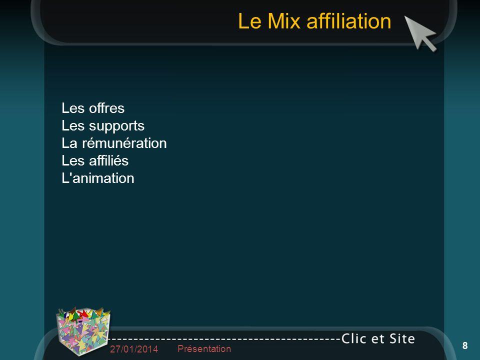 Les offres Les supports La rémunération Les affiliés L animation Le Mix affiliation 27/01/2014 Présentation 8