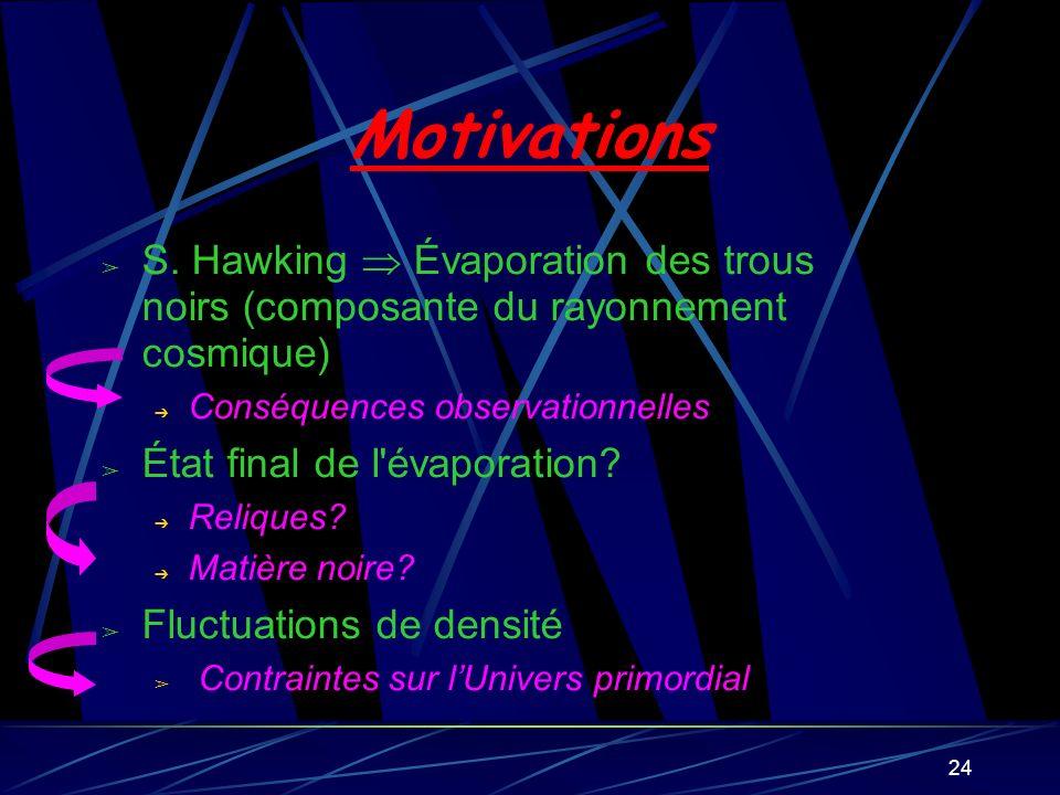 24 Motivations S. Hawking Évaporation des trous noirs (composante du rayonnement cosmique) Conséquences observationnelles État final de l'évaporation?