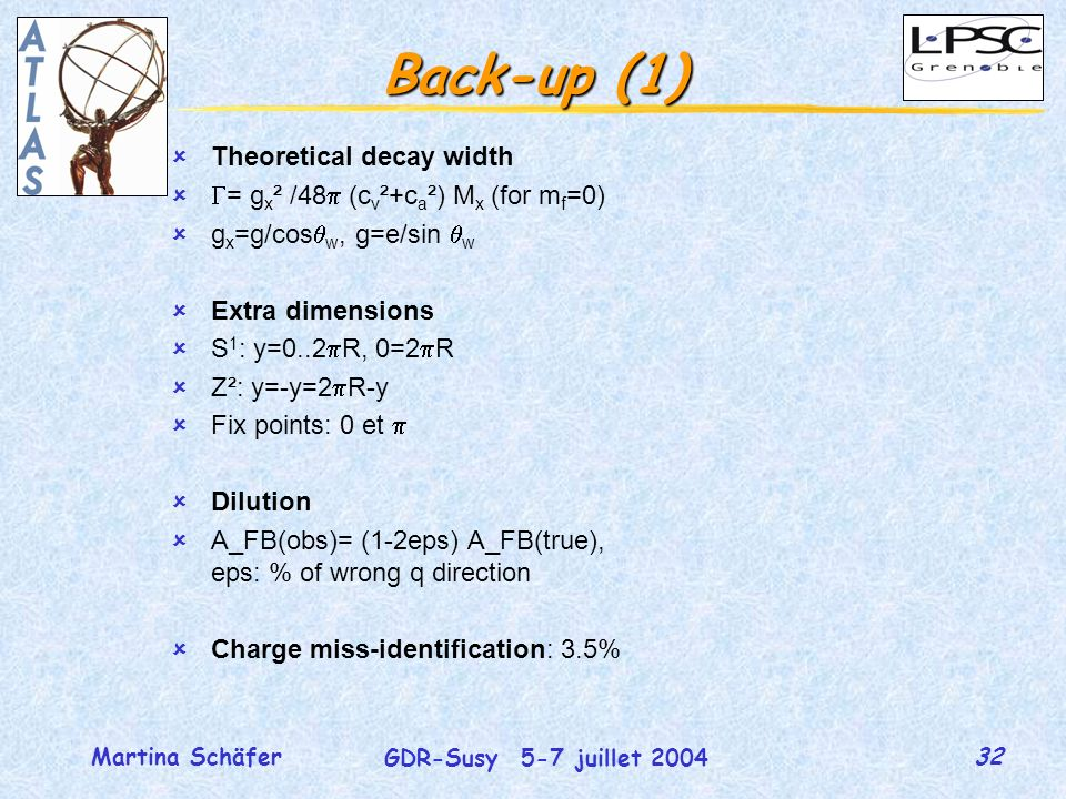 32 GDR-Susy 5-7 juillet 2004 Martina Schäfer Back-up (1) Theoretical decay width = g x ² /48 (c v ²+c a ²) M x (for m f =0) g x =g/cos w, g=e/sin w Extra dimensions S 1 : y=0..2 R, 0=2 R Z²: y=-y=2 R-y Fix points: 0 et Dilution A_FB(obs)= (1-2eps) A_FB(true), eps: % of wrong q direction Charge miss-identification: 3.5%
