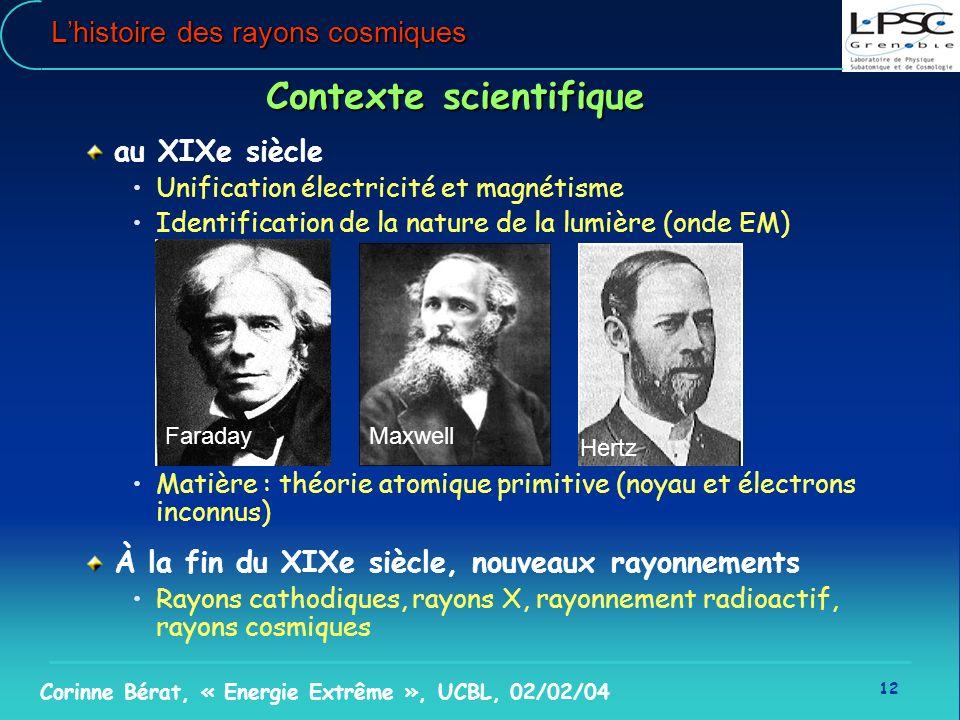 12 Corinne Bérat, « Energie Extrême », UCBL, 02/02/04 Lhistoire des rayons cosmiques Contexte scientifique au XIXe siècle Unification électricité et m