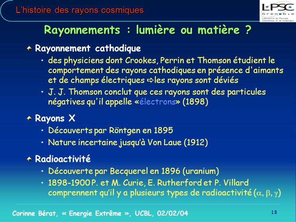 13 Corinne Bérat, « Energie Extrême », UCBL, 02/02/04 Lhistoire des rayons cosmiques Rayonnements : lumière ou matière ? Rayonnement cathodique des ph