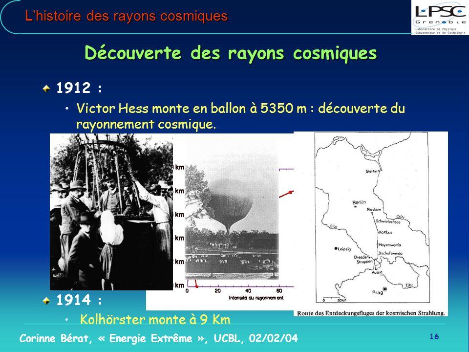 16 Corinne Bérat, « Energie Extrême », UCBL, 02/02/04 Lhistoire des rayons cosmiques Découverte des rayons cosmiques 1912 : Victor Hess monte en ballo