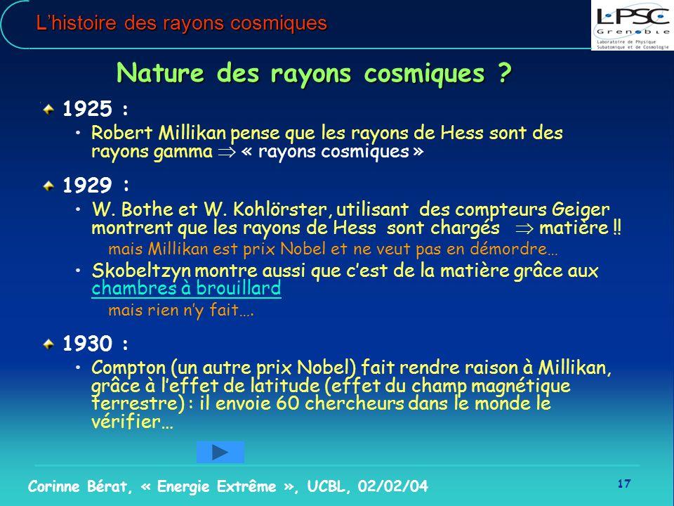 17 Corinne Bérat, « Energie Extrême », UCBL, 02/02/04 Lhistoire des rayons cosmiques Nature des rayons cosmiques ? 1925 : Robert Millikan pense que le