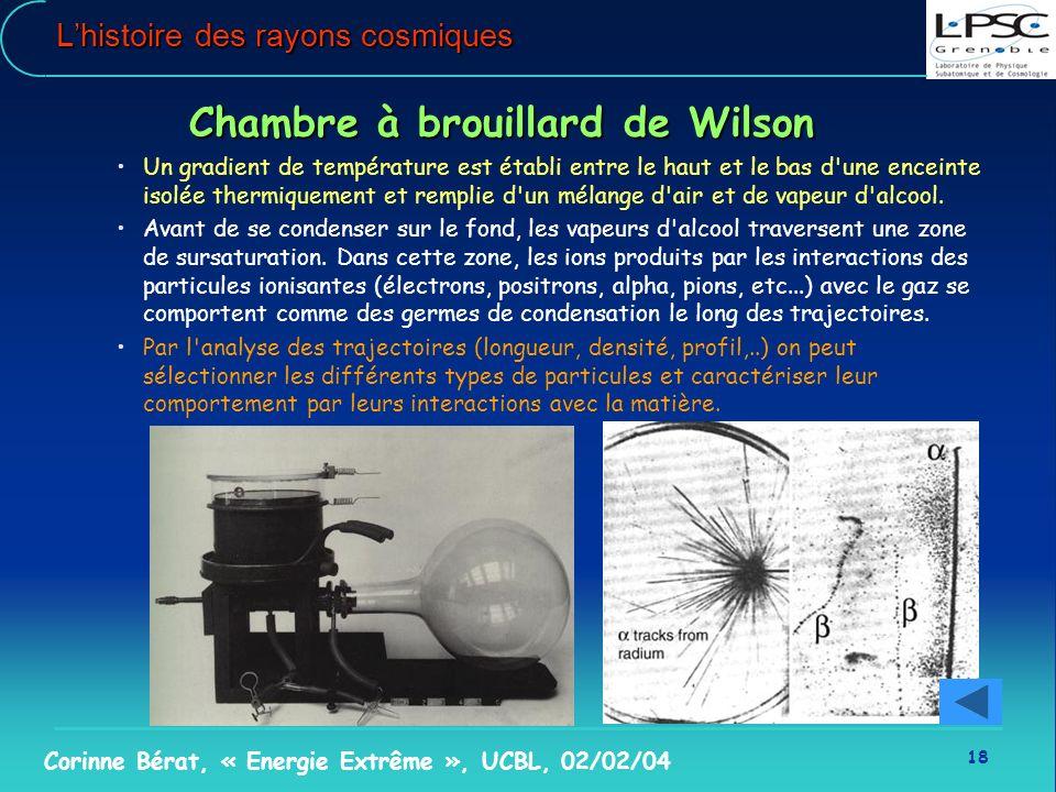 18 Corinne Bérat, « Energie Extrême », UCBL, 02/02/04 Lhistoire des rayons cosmiques Chambre à brouillard de Wilson Un gradient de température est éta
