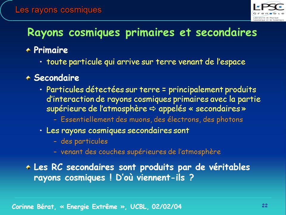 22 Corinne Bérat, « Energie Extrême », UCBL, 02/02/04 Les rayons cosmiques Rayons cosmiques primaires et secondaires Primaire toute particule qui arri