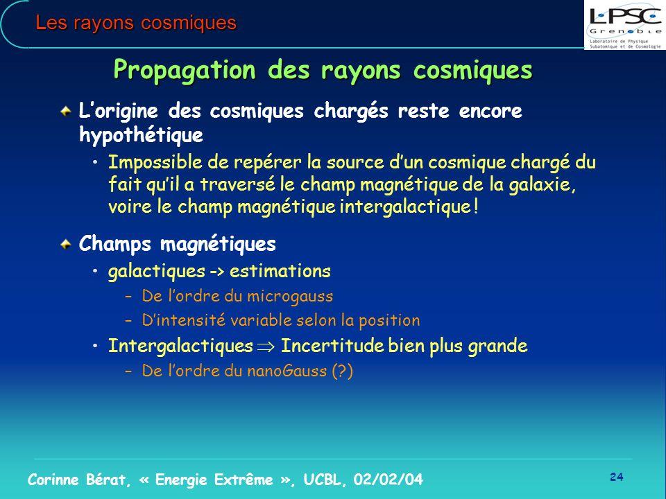 24 Corinne Bérat, « Energie Extrême », UCBL, 02/02/04 Les rayons cosmiques Propagation des rayons cosmiques Lorigine des cosmiques chargés reste encor