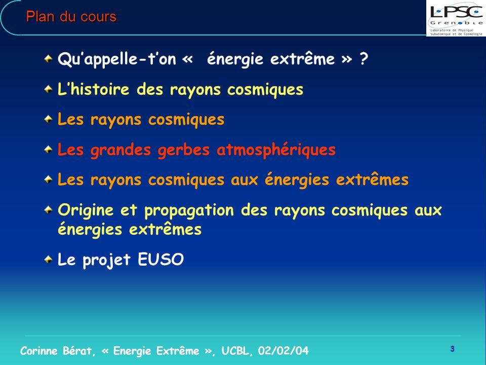 3 Corinne Bérat, « Energie Extrême », UCBL, 02/02/04 Plan du cours Quappelle-ton « énergie extrême » ? Lhistoire des rayons cosmiques Les rayons cosmi