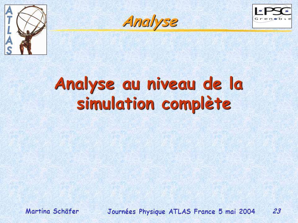 23 Journées Physique ATLAS France 5 mai 2004 Martina Schäfer Analyse Analyse au niveau de la simulation complète