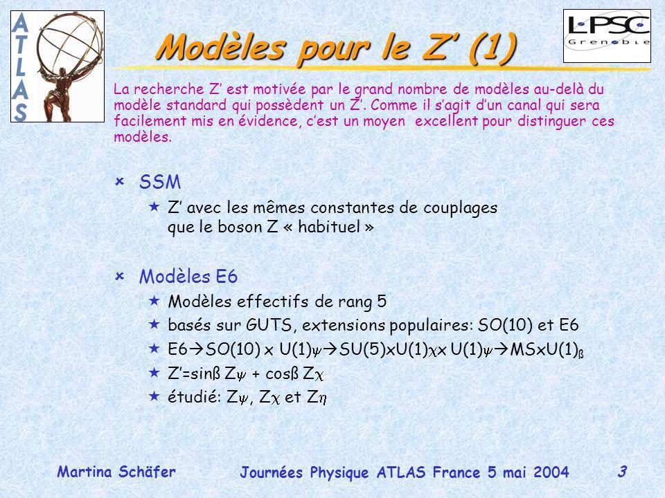 3 Journées Physique ATLAS France 5 mai 2004 Martina Schäfer Modèles pour le Z (1) ûSSM «Z avec les mêmes constantes de couplages que le boson Z « habituel » ûModèles E6 «Modèles effectifs de rang 5 «basés sur GUTS, extensions populaires: SO(10) et E6 «E6 SO(10) x U(1) SU(5)xU(1) x U(1) MSxU(1) ß «Z=sinß Z + cosß Z «étudié: Z, Z et Z La recherche Z est motivée par le grand nombre de modèles au-delà du modèle standard qui possèdent un Z.