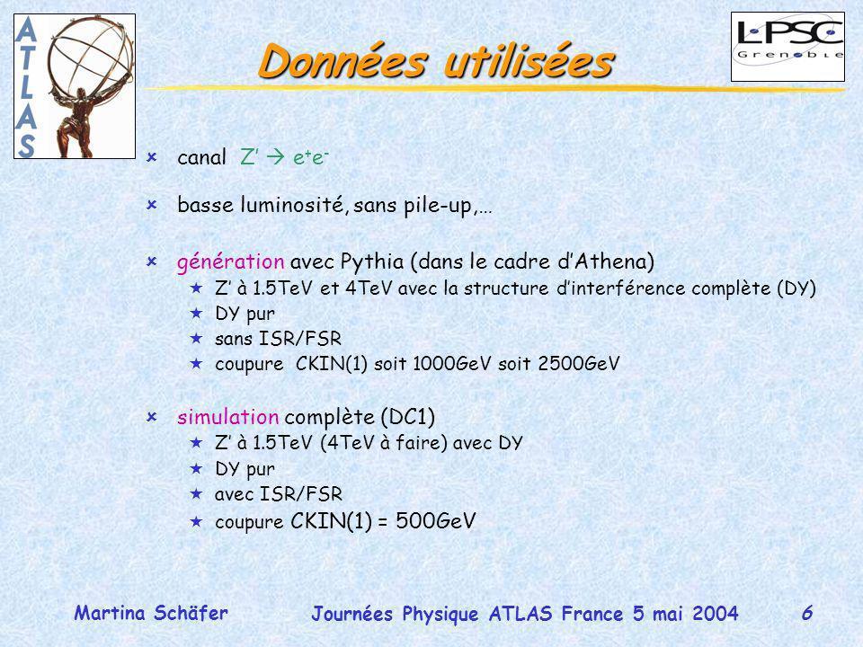 6 Journées Physique ATLAS France 5 mai 2004 Martina Schäfer Données utilisées ûcanal Z e + e - ûbasse luminosité, sans pile-up,… ûgénération avec Pythia (dans le cadre dAthena) «Z à 1.5TeV et 4TeV avec la structure dinterférence complète (DY) «DY pur «sans ISR/FSR «coupure CKIN(1) soit 1000GeV soit 2500GeV ûsimulation complète (DC1) «Z à 1.5TeV (4TeV à faire) avec DY «DY pur «avec ISR/FSR «coupure CKIN(1) = 500GeV