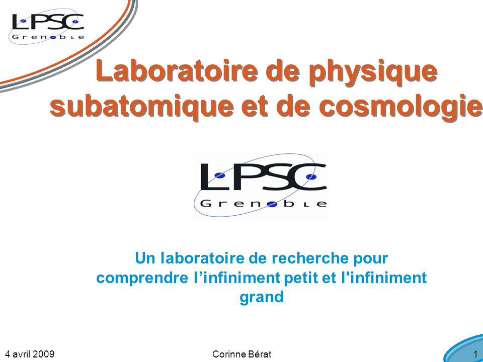 4 avril 2009Corinne Bérat1 Laboratoire de physique subatomique et de cosmologie Un laboratoire de recherche pour comprendre linfiniment petit et l infiniment grand