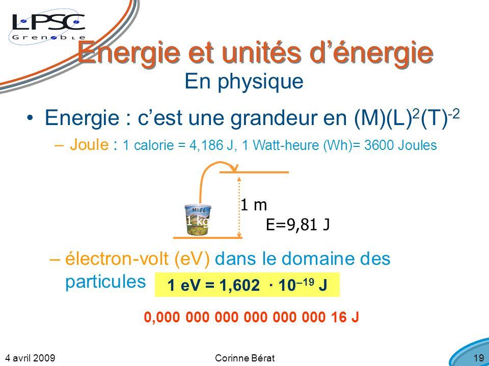 4 avril 2009Corinne Bérat19 Energie et unités dénergie Energie : cest une grandeur en (M)(L) 2 (T) -2 –Joule : 1 calorie = 4,186 J, 1 Watt-heure (Wh)= 3600 Joules 1 m 1 kg E=9,81 J En physique –électron-volt (eV) dans le domaine des particules 1 eV = 1,602 · 10 –19 J 0,000 000 000 000 000 000 16 J