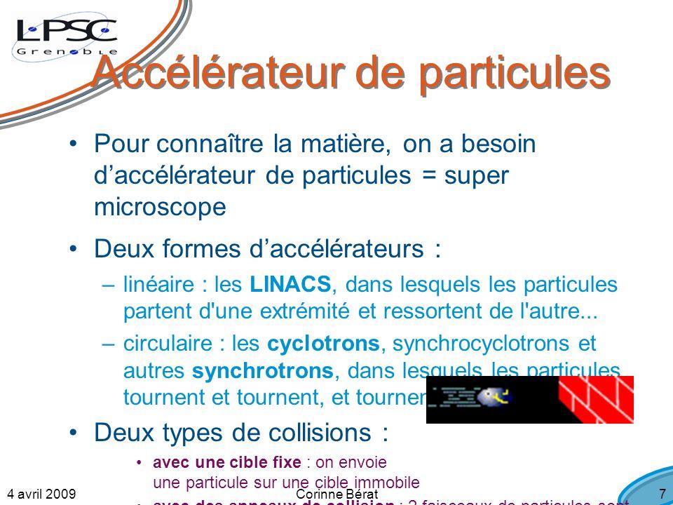 4 avril 2009Corinne Bérat7 Pour connaître la matière, on a besoin daccélérateur de particules = super microscope Deux formes daccélérateurs : –linéaire : les LINACS, dans lesquels les particules partent d une extrémité et ressortent de l autre...