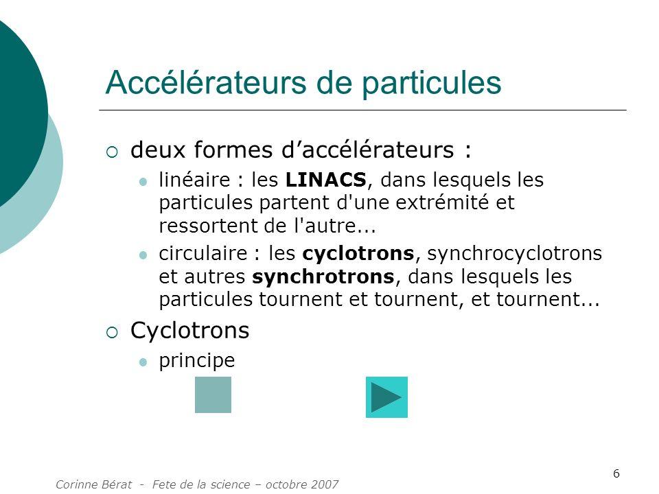 Corinne Bérat - Fete de la science – octobre 2007 6 Accélérateurs de particules deux formes daccélérateurs : linéaire : les LINACS, dans lesquels les