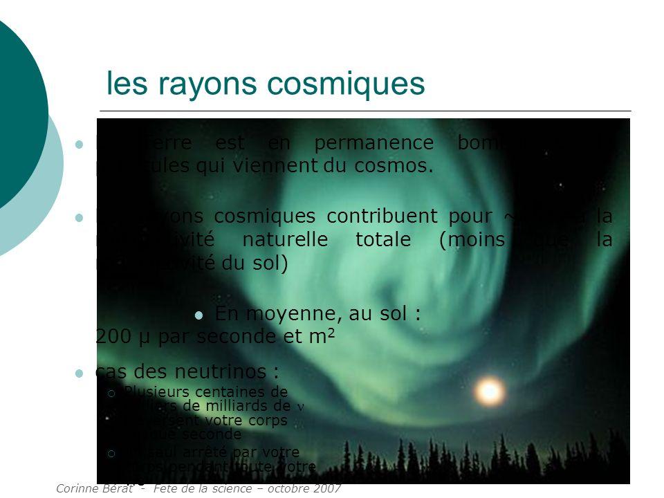 Corinne Bérat - Fete de la science – octobre 2007 8 les rayons cosmiques La Terre est en permanence bombardée de particules qui viennent du cosmos. Le