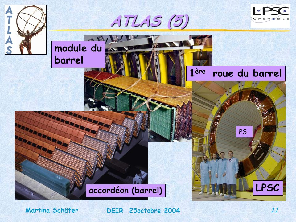 11 DEIR 25octobre 2004 Martina Schäfer ATLAS (5) module du barrel 1 ère roue du barrel LPSC accordéon (barrel) PS